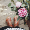 What You Really Need for Mothers Day