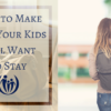 How to Make Sure Your Kids Will Want to Stay