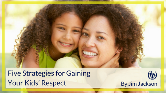 Five Strategies for Gaining Your Kids Respect