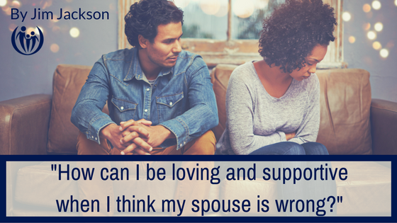 How can I be loving and supportive when I think my spouse is wrong
