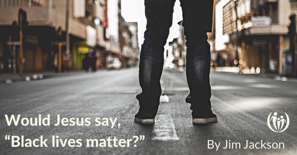 Would Jesus say Black lives matter
