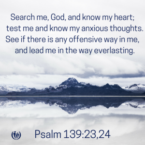 Search me God and know my heart test me and know my anxious thoughts.See if there is any offensive way in me and lead me in the way everlasting.