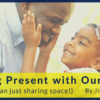 Are You Present with Your Kids 1